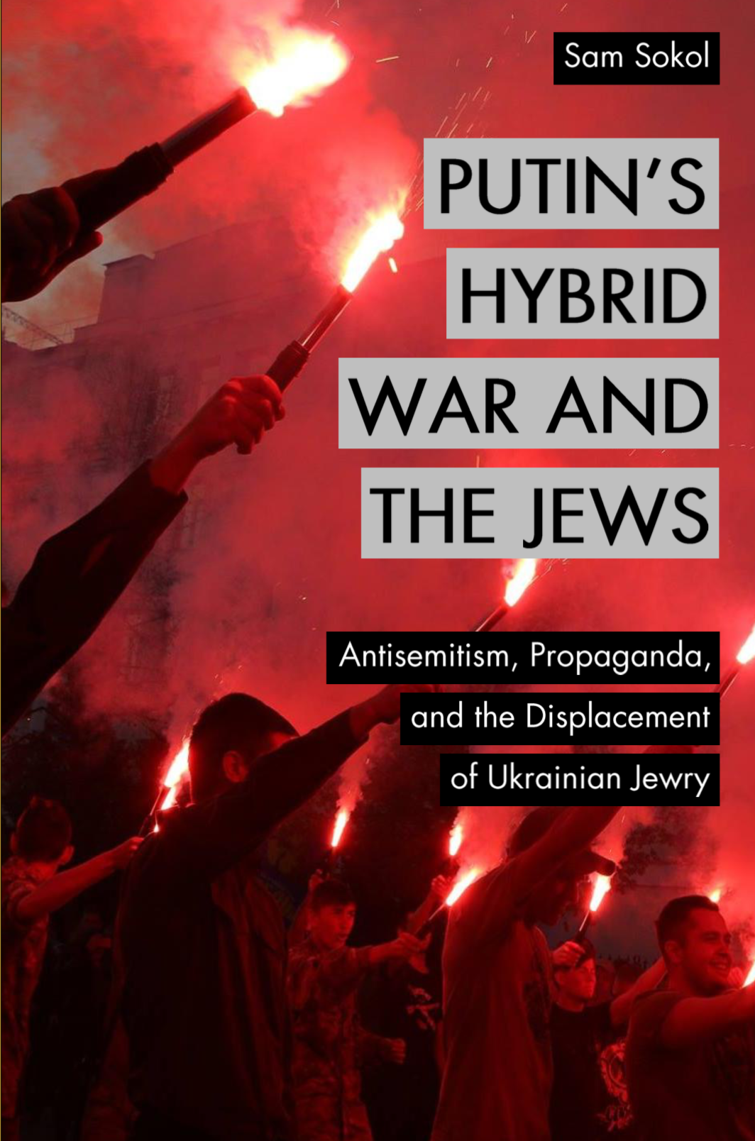 Putin's Hybrid War and the Jews: Antisemitism, Propaganda, and the Displacement of Ukrainian Jewry by Sam Sokol